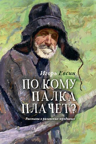 Игорь Евсин, По кому палка плачет? Рассказы о рязанских юродивых
