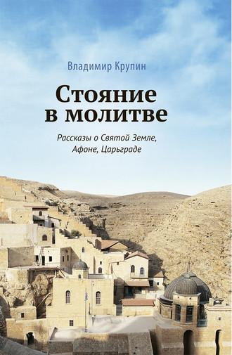 Владимир Крупин, Стояние в молитве. Рассказы о Святой Земле, Афоне, Царьграде