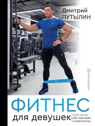 Дмитрий Путылин, Фитнес для девушек. Тело мечты без тренеров и диетологов