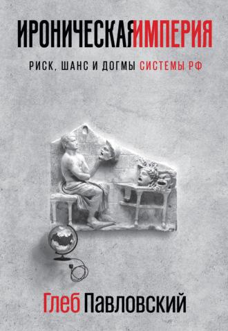 Глеб Павловский, Ироническая империя. Риск, шанс и догмы Системы РФ