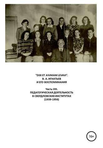 Василий Игнатьев, Виталий Бояршинов, «DIXI ET ANIMAM LEVAVI». В. А. Игнатьев и его воспоминания. Часть VIII. Педагогическая деятельность в свердловских институтах (1939-1956)