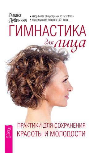 Галина Дубинина, Гимнастика для лица. Практики для сохранения красоты и молодости