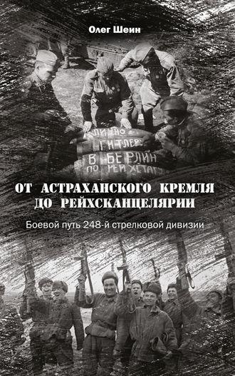 Олег Шеин, От Астраханского кремля до Рейхсканцелярии. Боевой путь 248-й стрелковой дивизии