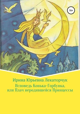 Ирина Лекаторчук (ИЮЛь), Исповедь Конька-Горбунка, или Плач неродившейся Принцессы