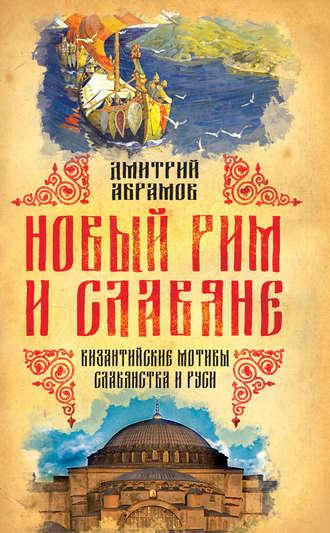 Дмитрий Абрамов, Новый Рим и славяне. Византийские мотивы славянства и Руси