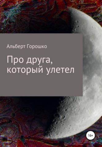 Альберт Горошко, Про друга, который улетел