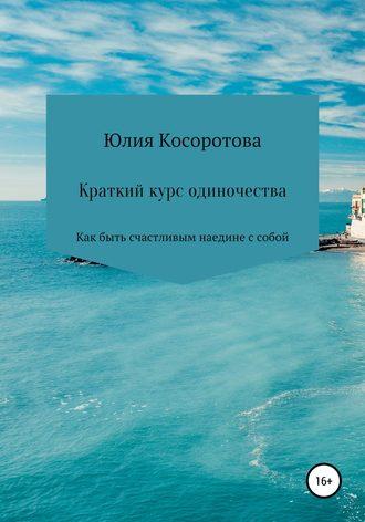 Юлия Косоротова, Краткий курс одиночества. Как быть счастливым наедине с собой