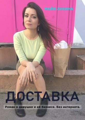 Майя Лукина, Доставка. Роман о девушке и её бизнесе. Без интернета