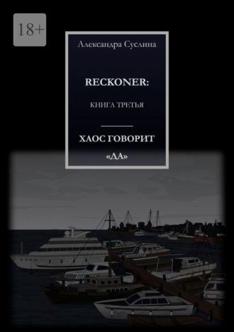 Александра Суслина, ХАОС ГОВОРИТ«ДА». RECKONER: КНИГА ТРЕТЬЯ