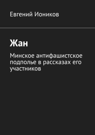 Евгений Иоников, Жан. Минское антифашистское подполье врассказах его участников