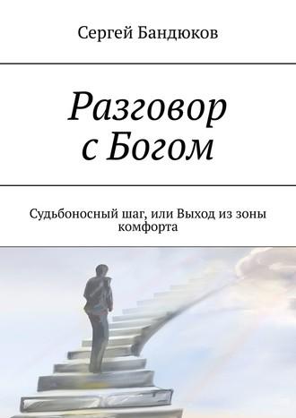 Сергей Бандюков, Разговор сБогом. Судьбоносныйшаг, или Выход из зоны комфорта