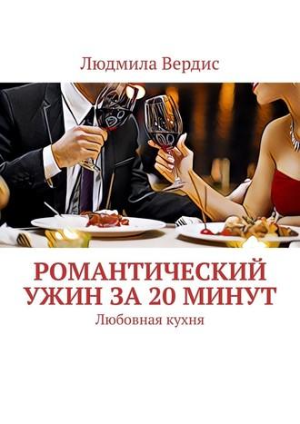 Людмила Вердис, Романтический ужин за20минут. Любовная кухня