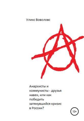Уликс Воволовс, Анархисты и коммунисты – друзья навек, или Как победить затянувшийся кризис в России?