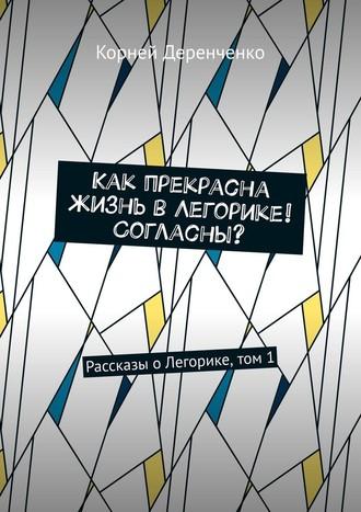 Корней Деренченко, Как прекрасна жизнь вЛегорике! Согласны? Рассказы оЛегорике, том1