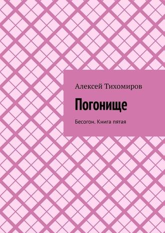 Алексей Тихомиров, Погонище. Бесогон. Книга пятая