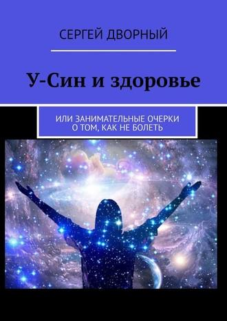 Сергей Дворный, У-Син издоровье. Или занимательные очерки о том, как неболеть