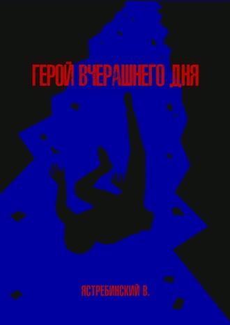 Вячеслав Ястребинский, Герой вчерашнегодня