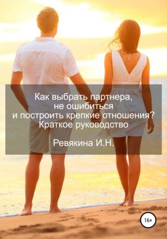Ирина Ревякина, Как выбрать партнера, не ошибиться и построить крепкие отношения? Краткое руководство