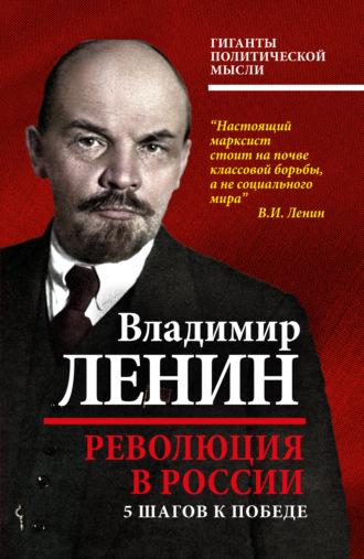 Владимир Ленин, Революция в России. 5шагов к победе