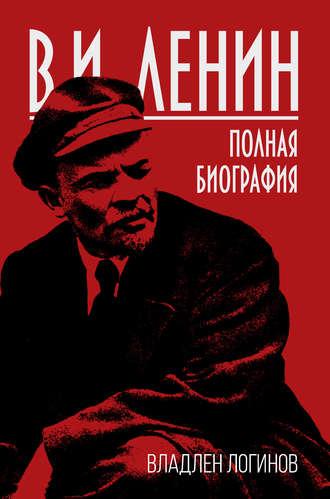 Владлен Логинов, В.И. Ленин. Полная биография