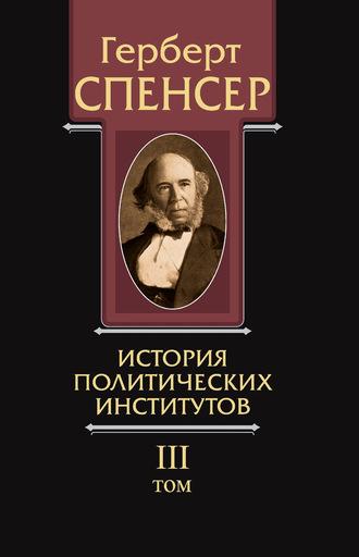 Герберт Спенсер, Политические сочинения. Том III. История политических институтов