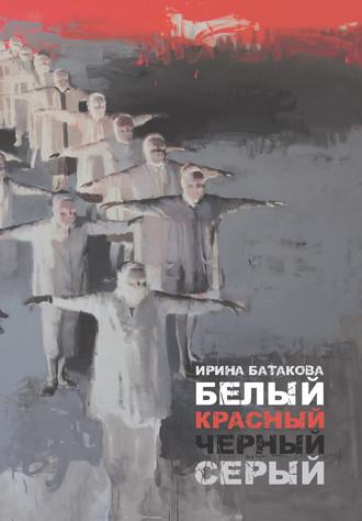 Ирина Батакова, Белый, красный, черный, серый