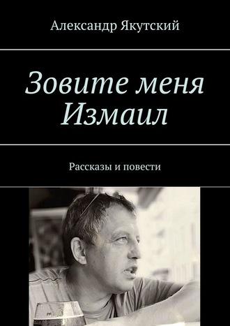 Александр Якутский, Зовите меня Измаил. Рассказы иповести