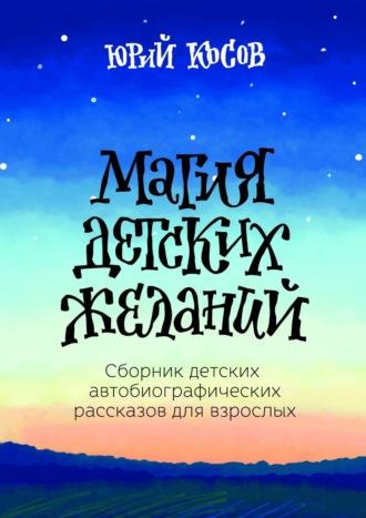 Юрий Косов, Магия детских желаний. Сборник детских автобиографических рассказов для взрослых