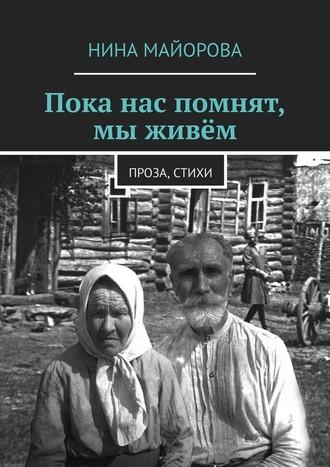 Нина Майорова, Пока нас помнят, мы живём. Проза, стихи