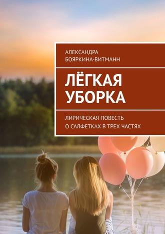 Александра Бояркина-Витманн, Лёгкая уборка. Лирическая повесть осалфетках втрех частях