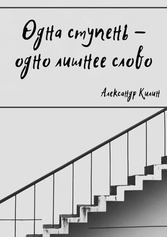 Александр Килин, Одна ступень– одно лишнее слово
