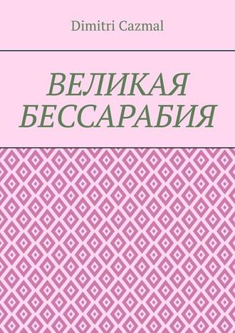 Dimitri Cazmal, Великая Бессарабия. Том 1