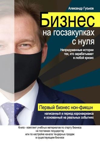 Александр Гуськов, Бизнес нагосзакупках снуля: Непридуманные истории тех, кто зарабатывает влюбой кризис