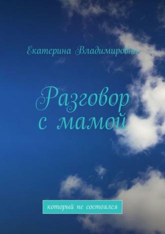 Екатерина Владимировна, Разговор смамой. Который несостоялся
