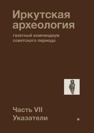 Павел Ребриков, Иркутская археология: газетный компендиум советского периода. Часть VII. Указатели