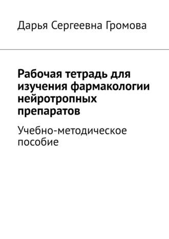 Дарья Громова, Рабочая тетрадь для изучения фармакологии нейротропных препаратов. Учебно-методическое пособие