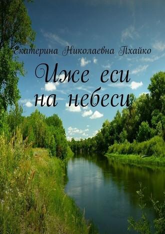 Екатерина Пхайко, Иже еси нанебеси