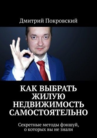Дмитрий Покровский, Как выбрать жилую недвижимость самостоятельно. Секретные методы фэншуй, окоторых вы незнали
