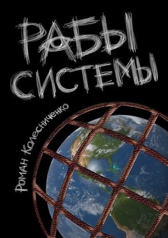 Роман Колесниченко, Рабы системы. Философия современного рабства