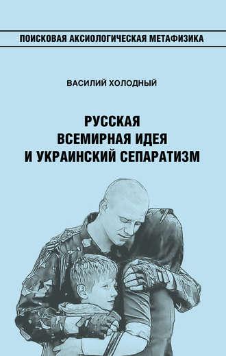 Василий Холодный, Русская Всемирная идея и украинский сепаратизм