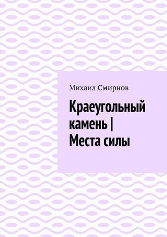 Михаил Смирнов, Краеугольный камень | Местасилы
