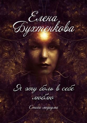 Елена Бухтенкова, Я эту боль всебе люблю. Стихи медиума