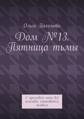 Ольга Пахомова, Дом №13. Пятницатьмы. Сприходом ночи всё неживое становится живым
