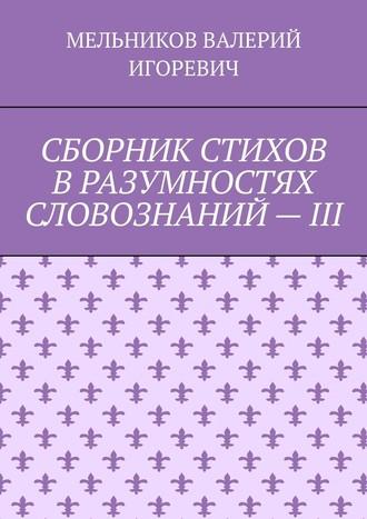ВАЛЕРИЙ МЕЛЬНИКОВ, СБОРНИК СТИХОВ ВРАЗУМНОСТЯХ СЛОВОЗНАНИЙ–III