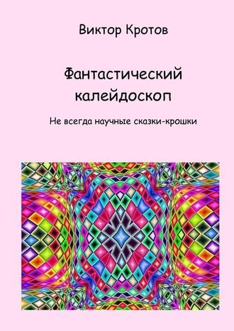 Виктор Кротов, Фантастический калейдоскоп. Не всегда научные сказки-крошки