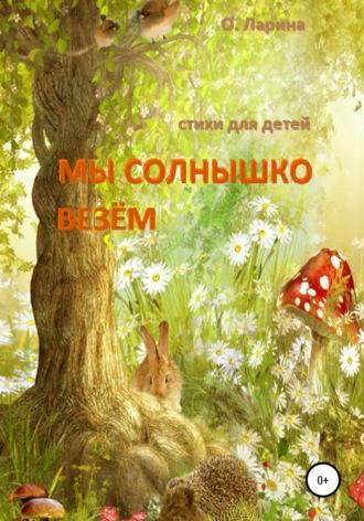 Оксана Ларина, МЫ СОЛНЫШКО ВЕЗЁМ. Стихи для детей