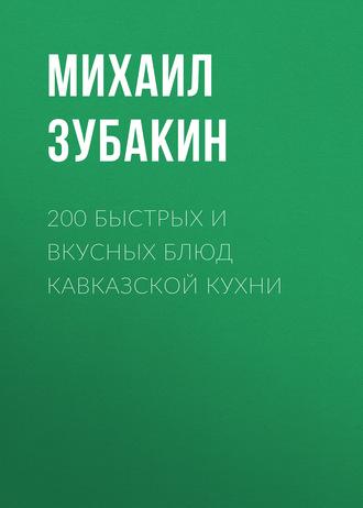 Михаил Зубакин, 200 быстрых и вкусных блюд кавказской кухни