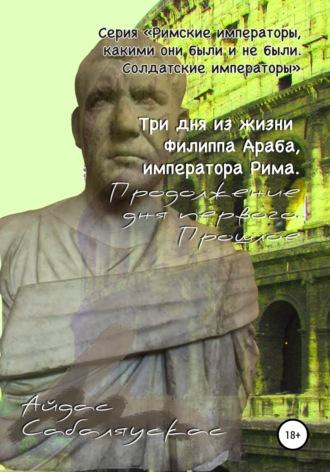 Айдас Сабаляускас, Три дня из жизни Филиппа Араба, императора Рима. Продолжение дня первого. Прошлое