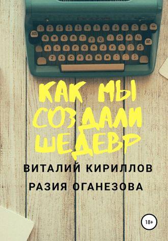 Виталий Кириллов, Разия Оганезова, Как мы создали шедевр