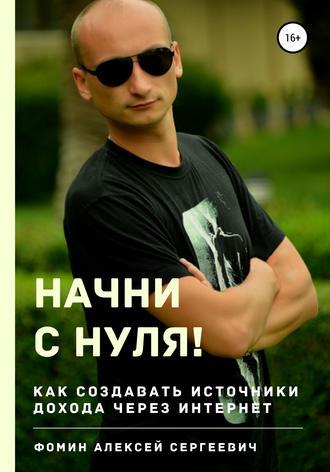 Алексей Фомин, Начни с нуля! Как создавать источники дохода через интернет?